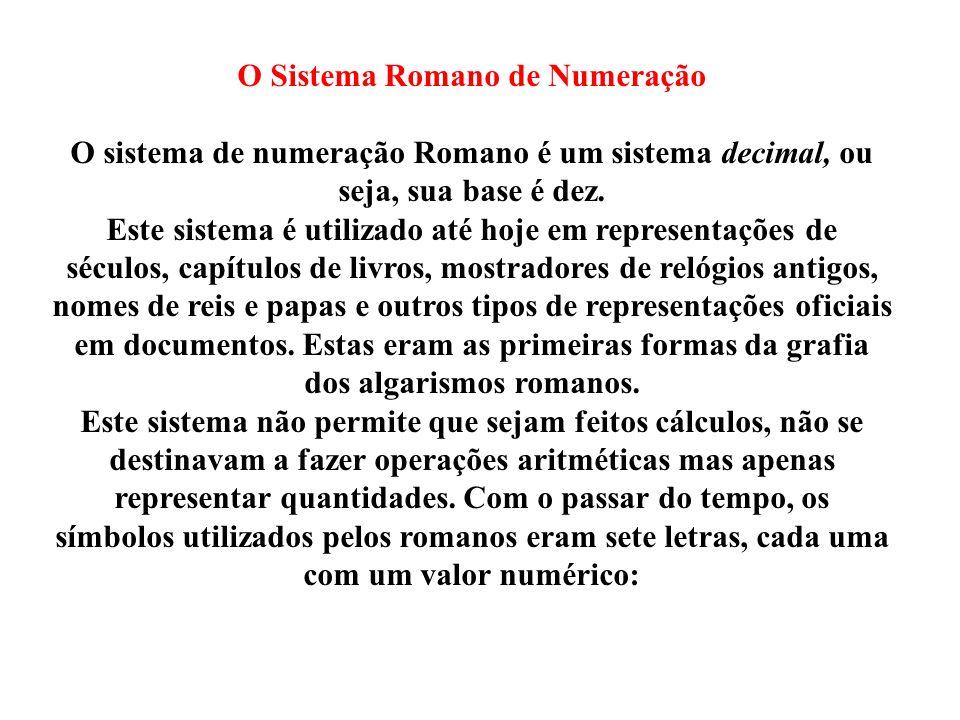O Sistema Romano de Numeração O sistema de numeração Romano é um sistema decimal, ou seja, sua base é dez. Este sistema é utilizado até hoje em repres