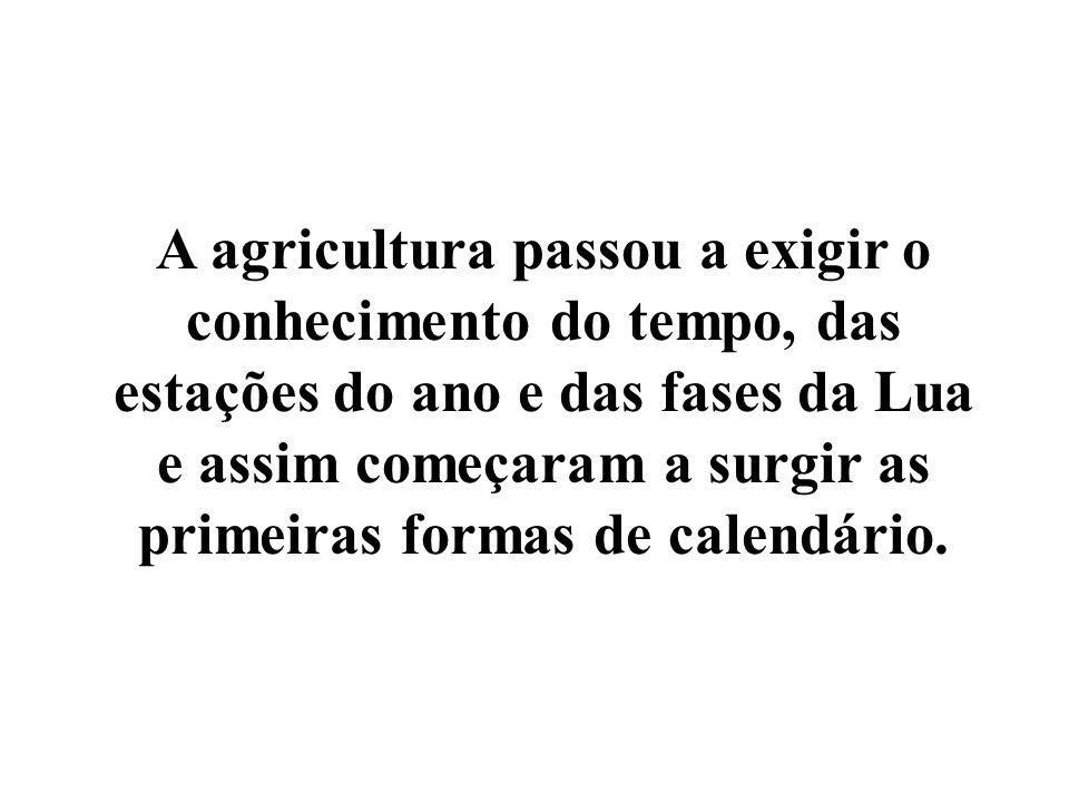 A agricultura passou a exigir o conhecimento do tempo, das estações do ano e das fases da Lua e assim começaram a surgir as primeiras formas de calend