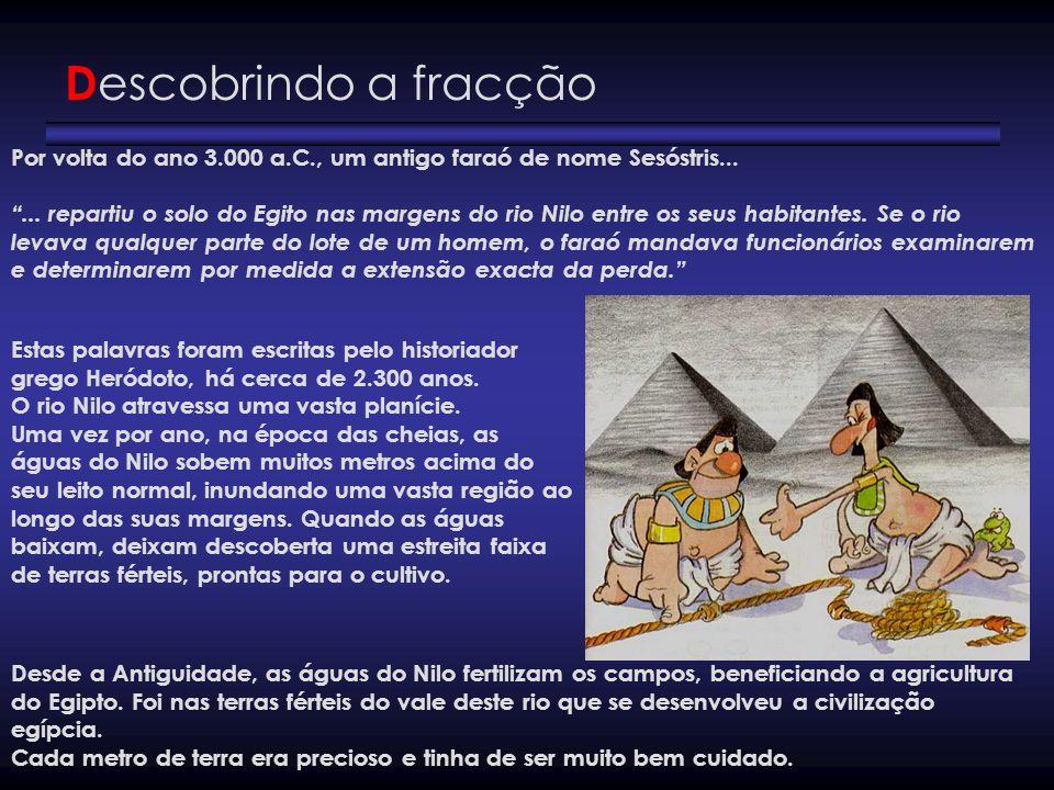 D escobrindo a fracção Por volta do ano 3.000 a.C., um antigo faraó de nome Sesóstris...... repartiu o solo do Egito nas margens do rio Nilo entre os