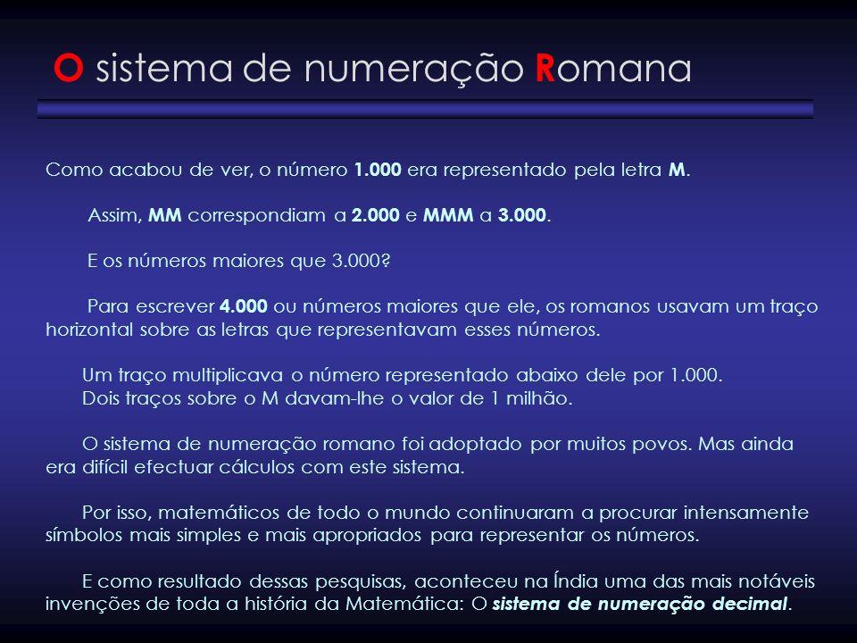 Como acabou de ver, o número 1.000 era representado pela letra M. Assim, MM correspondiam a 2.000 e MMM a 3.000. E os números maiores que 3.000? Para
