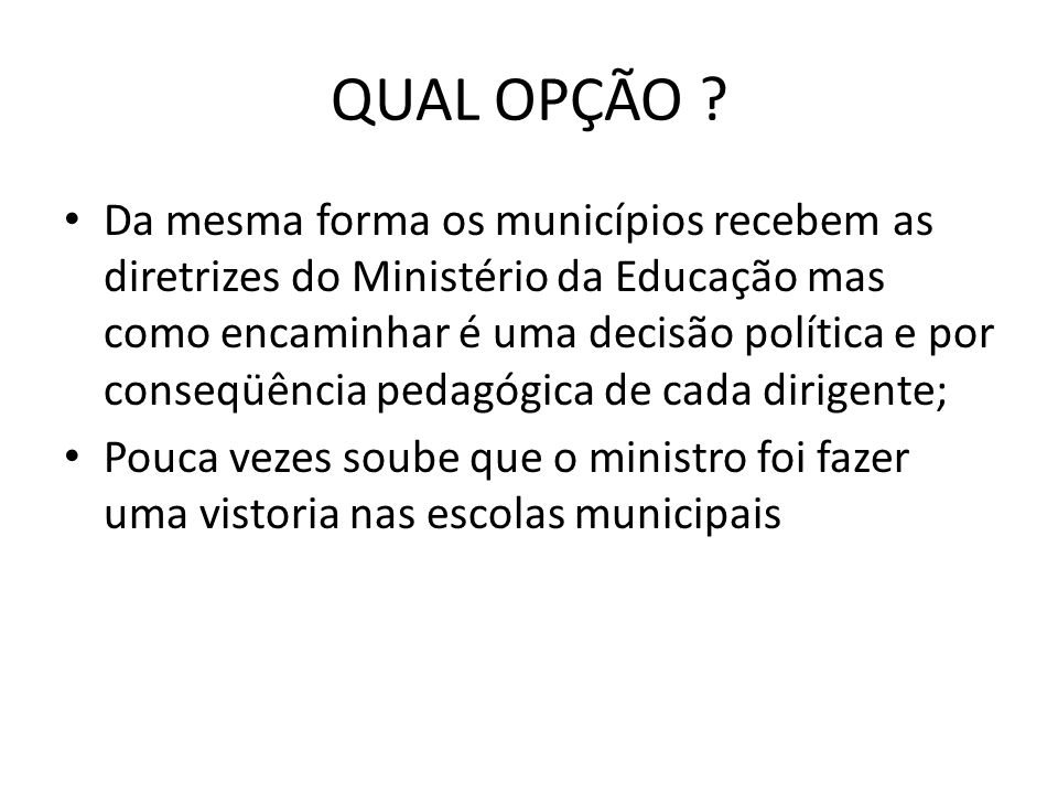 QUAL OPÇÃO ? Da mesma forma os municípios recebem as diretrizes do Ministério da Educação mas como encaminhar é uma decisão política e por conseqüênci