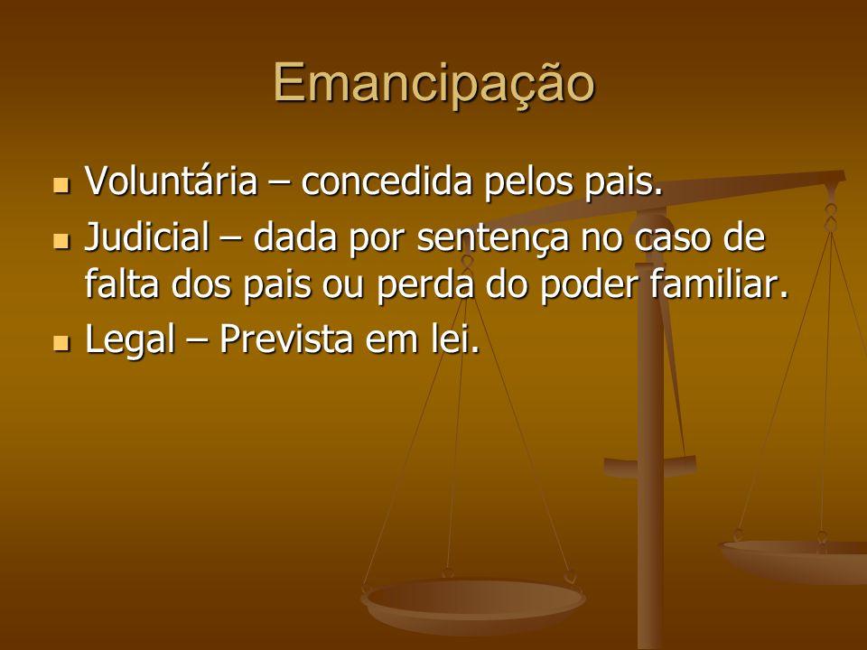 Emancipação Voluntária – concedida pelos pais. Voluntária – concedida pelos pais. Judicial – dada por sentença no caso de falta dos pais ou perda do p