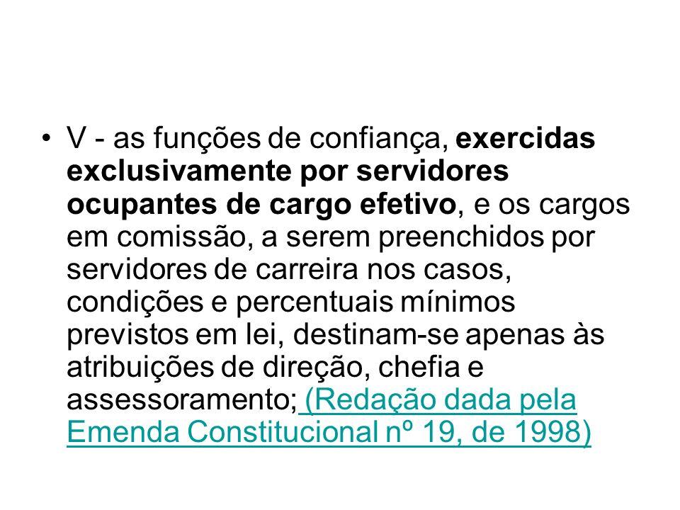 V - as funções de confiança, exercidas exclusivamente por servidores ocupantes de cargo efetivo, e os cargos em comissão, a serem preenchidos por servidores de carreira nos casos, condições e percentuais mínimos previstos em lei, destinam-se apenas às atribuições de direção, chefia e assessoramento; (Redação dada pela Emenda Constitucional nº 19, de 1998) (Redação dada pela Emenda Constitucional nº 19, de 1998)