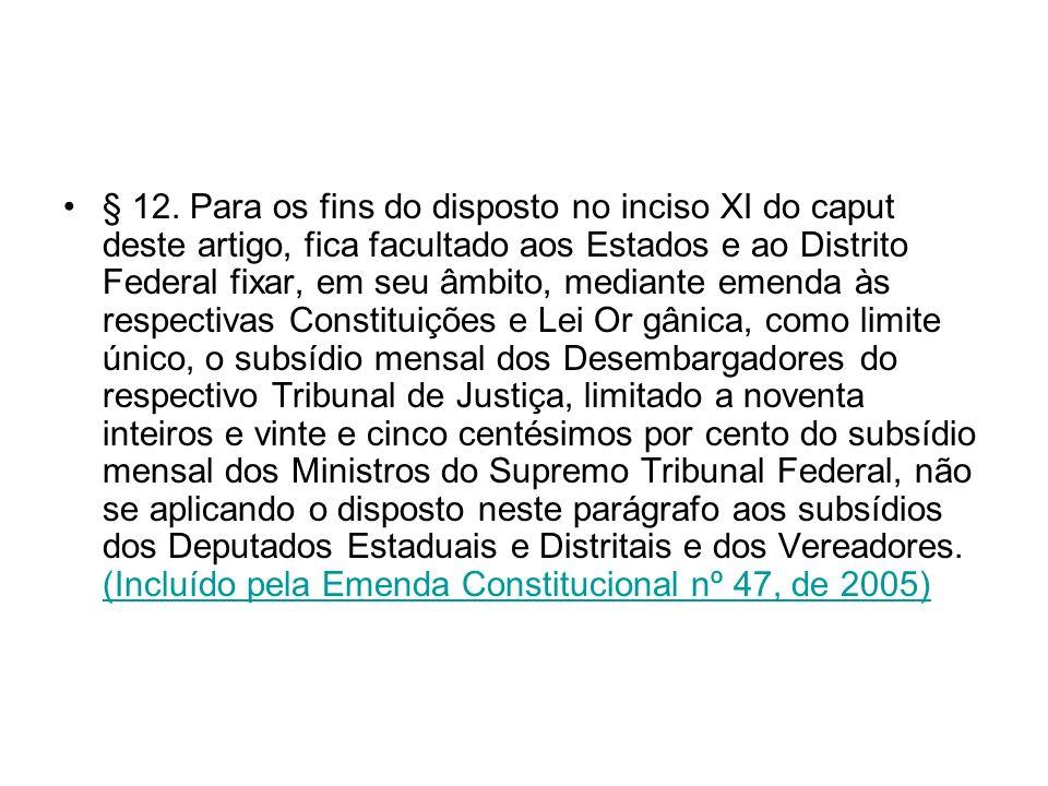 § 12. Para os fins do disposto no inciso XI do caput deste artigo, fica facultado aos Estados e ao Distrito Federal fixar, em seu âmbito, mediante eme