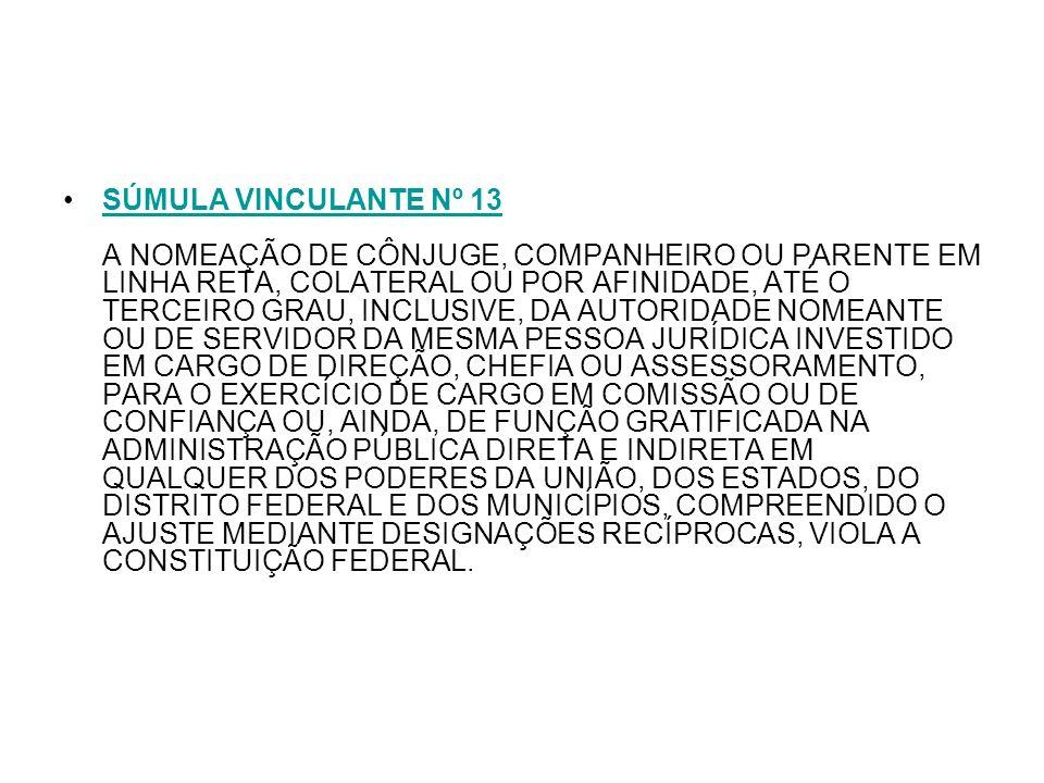 SÚMULA VINCULANTE Nº 13 A NOMEAÇÃO DE CÔNJUGE, COMPANHEIRO OU PARENTE EM LINHA RETA, COLATERAL OU POR AFINIDADE, ATÉ O TERCEIRO GRAU, INCLUSIVE, DA AU
