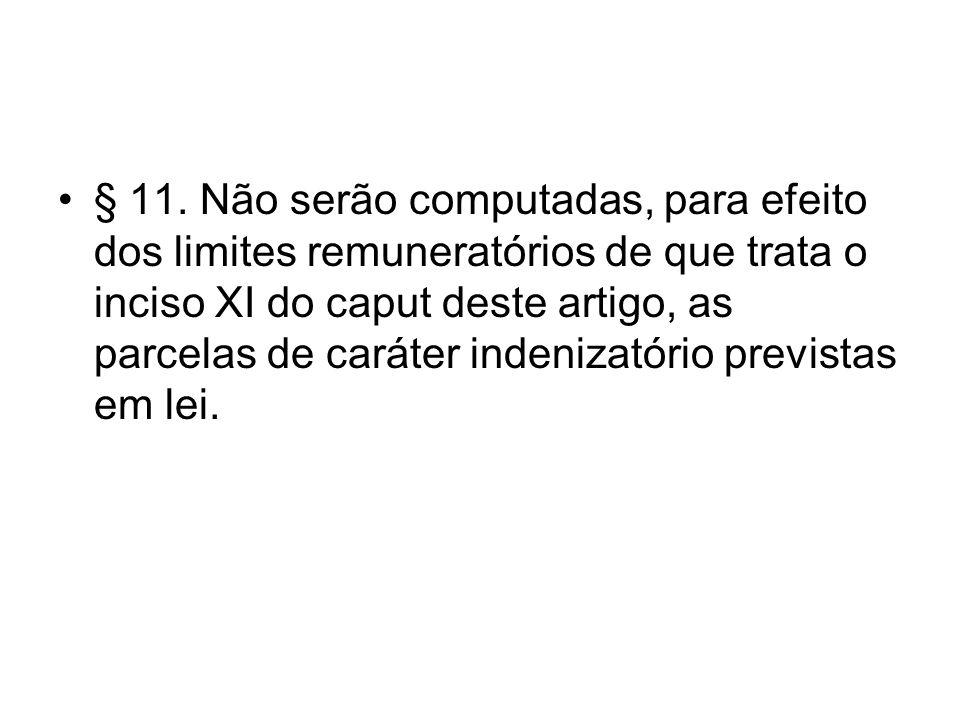 § 11. Não serão computadas, para efeito dos limites remuneratórios de que trata o inciso XI do caput deste artigo, as parcelas de caráter indenizatóri