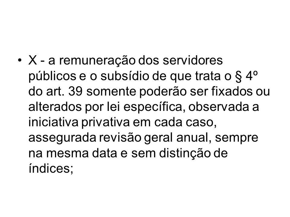 X - a remuneração dos servidores públicos e o subsídio de que trata o § 4º do art. 39 somente poderão ser fixados ou alterados por lei específica, obs