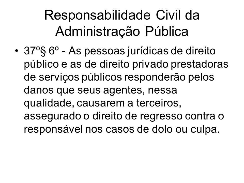 Responsabilidade Civil da Administração Pública 37º§ 6º - As pessoas jurídicas de direito público e as de direito privado prestadoras de serviços públ