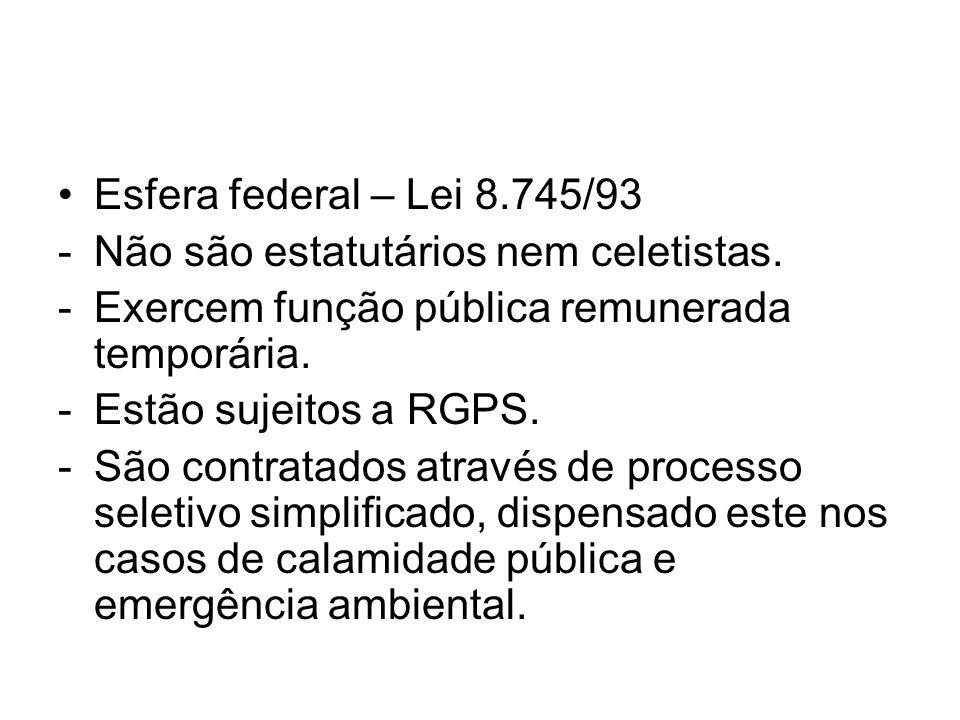 Esfera federal – Lei 8.745/93 -Não são estatutários nem celetistas. -Exercem função pública remunerada temporária. -Estão sujeitos a RGPS. -São contra