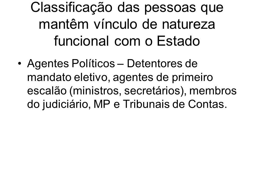 Classificação das pessoas que mantêm vínculo de natureza funcional com o Estado Agentes Políticos – Detentores de mandato eletivo, agentes de primeiro escalão (ministros, secretários), membros do judiciário, MP e Tribunais de Contas.