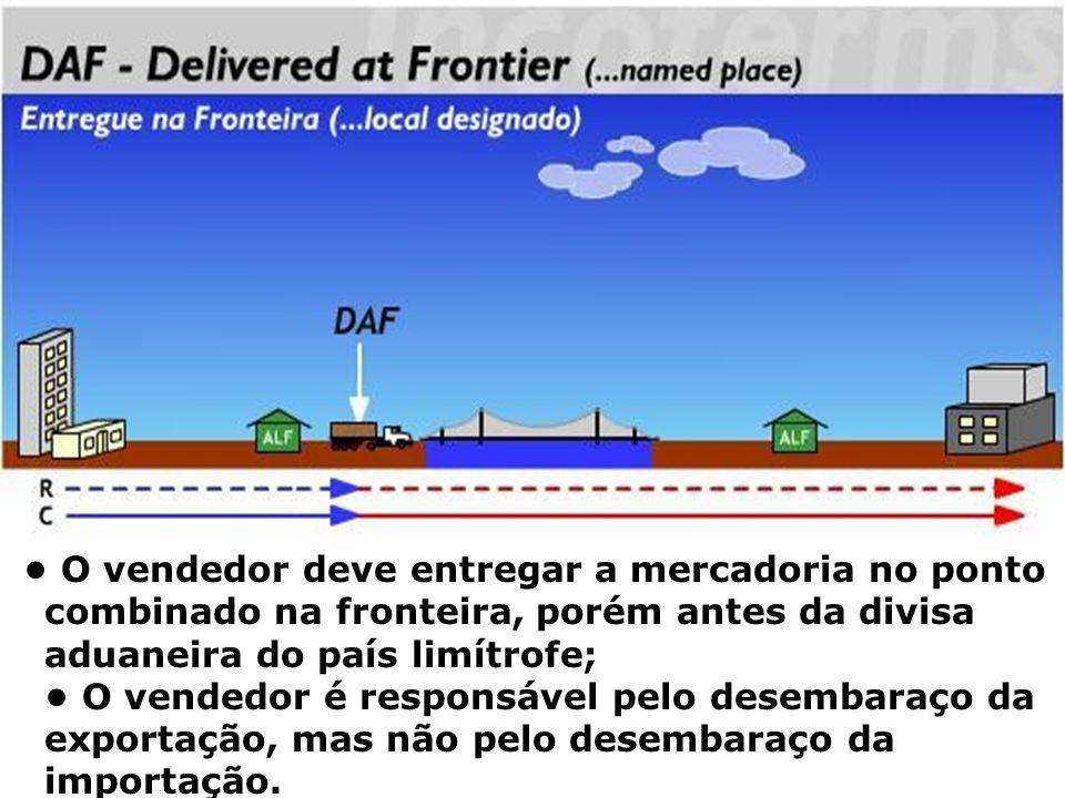 DAF O vendedor deve entregar a mercadoria no ponto combinado na fronteira, porém antes da divisa aduaneira do país limítrofe; O vendedor é responsável