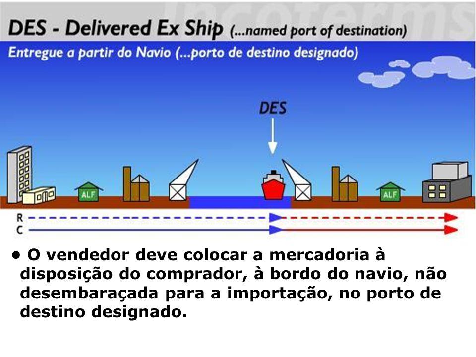 DES O vendedor deve colocar a mercadoria à disposição do comprador, à bordo do navio, não desembaraçada para a importação, no porto de destino designa