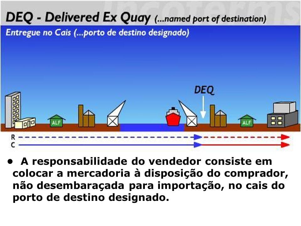 DEQ A responsabilidade do vendedor consiste em colocar a mercadoria à disposição do comprador, não desembaraçada para importação, no cais do porto de