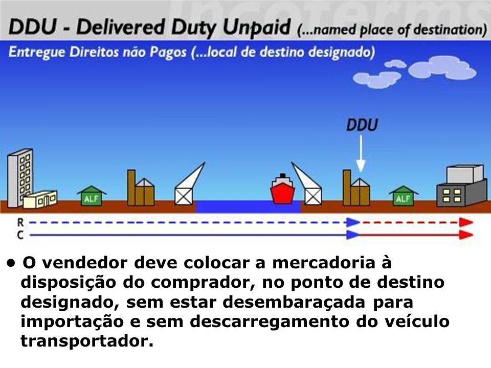 DDU O vendedor deve colocar a mercadoria à disposição do comprador, no ponto de destino designado, sem estar desembaraçada para importação e sem desca