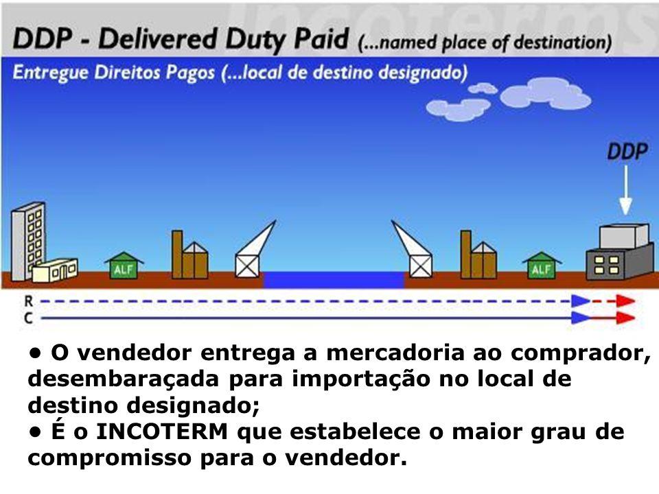 DDP O vendedor entrega a mercadoria ao comprador, desembaraçada para importação no local de destino designado; É o INCOTERM que estabelece o maior gra