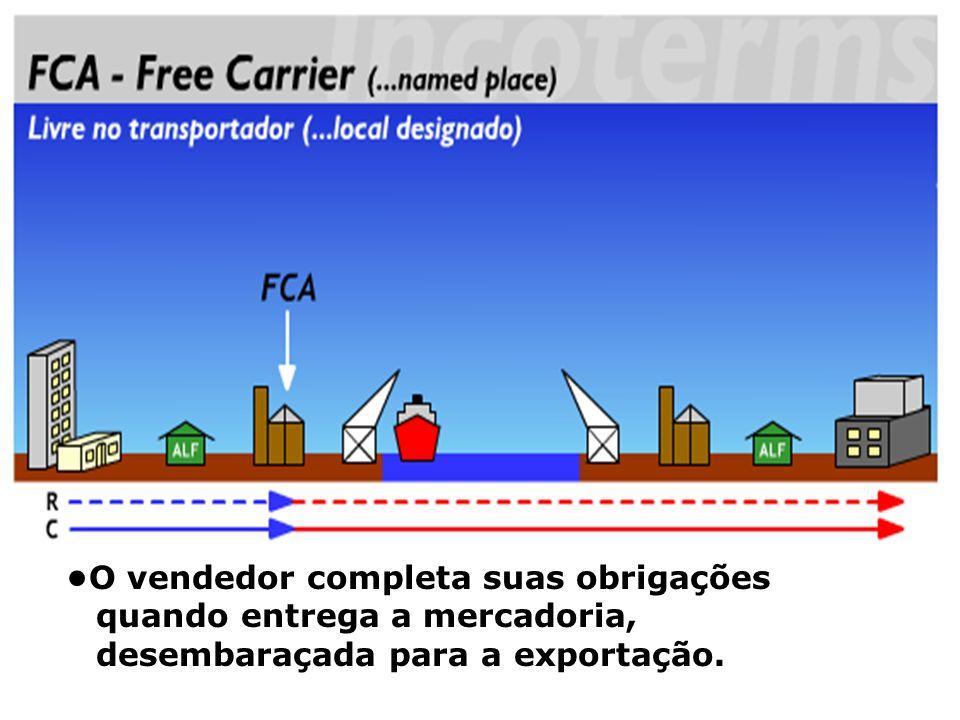 FCA O vendedor completa suas obrigações quando entrega a mercadoria, desembaraçada para a exportação.