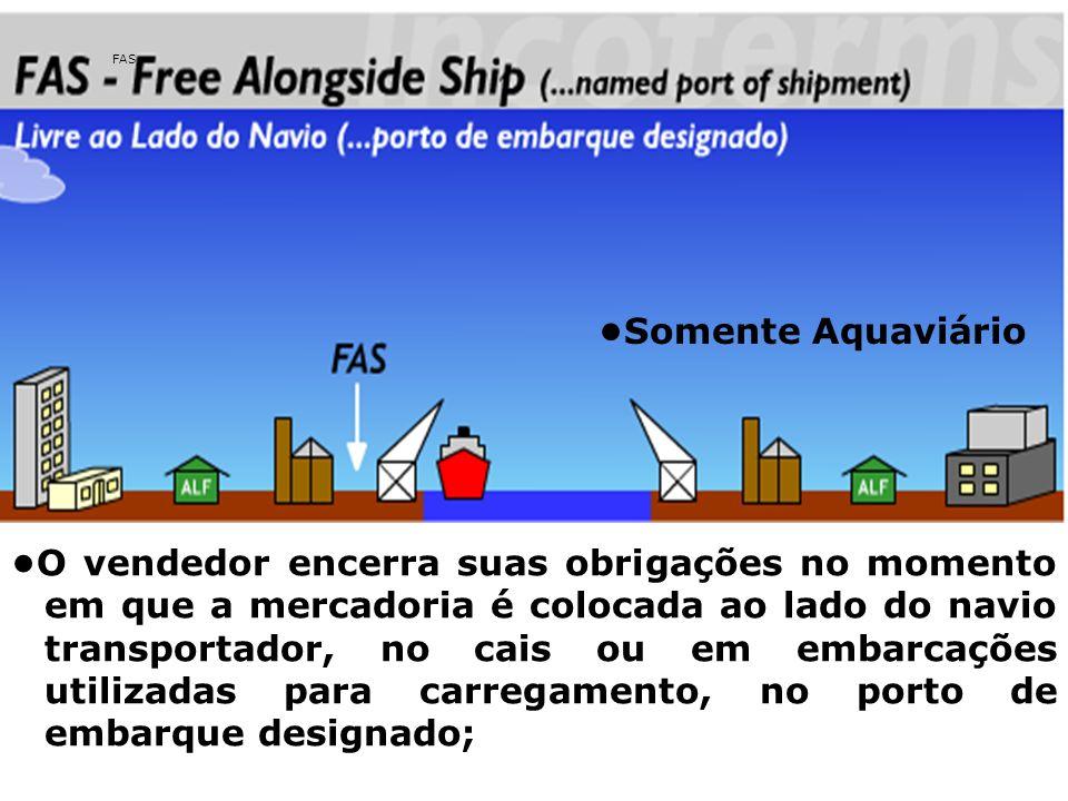 FAS O vendedor encerra suas obrigações no momento em que a mercadoria é colocada ao lado do navio transportador, no cais ou em embarcações utilizadas