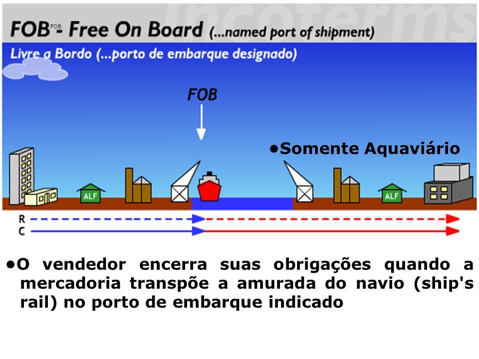 FOB O vendedor encerra suas obrigações quando a mercadoria transpõe a amurada do navio (ship's rail) no porto de embarque indicado Somente Aquaviário