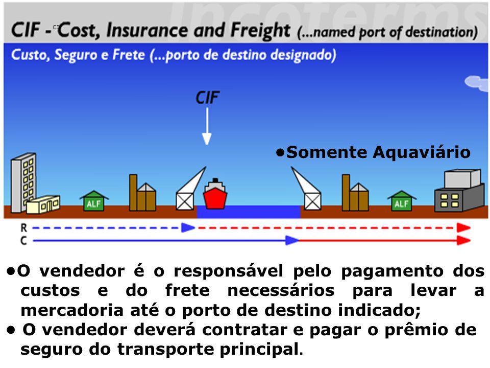 CIF O vendedor é o responsável pelo pagamento dos custos e do frete necessários para levar a mercadoria até o porto de destino indicado; O vendedor de