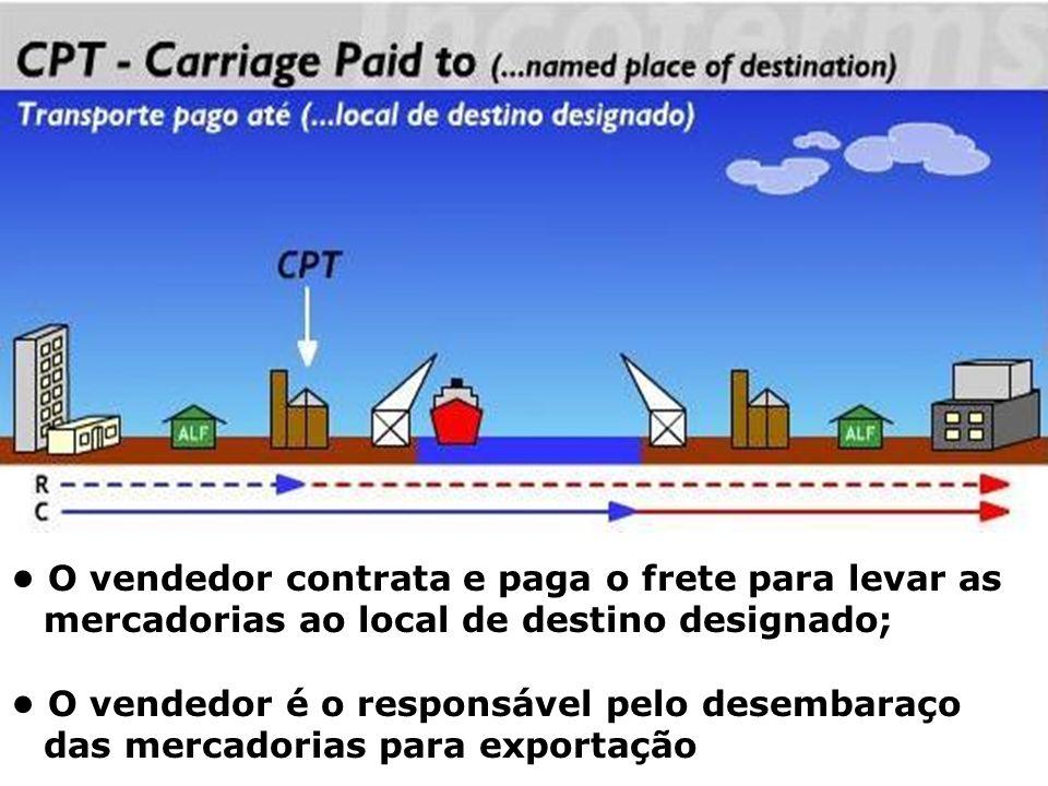 CPT O vendedor contrata e paga o frete para levar as mercadorias ao local de destino designado; O vendedor é o responsável pelo desembaraço das mercad