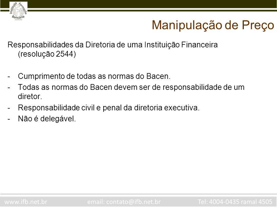 Manipulação de Preço Responsabilidades da Diretoria de uma Instituição Financeira (resolução 2544) -Cumprimento de todas as normas do Bacen. -Todas as
