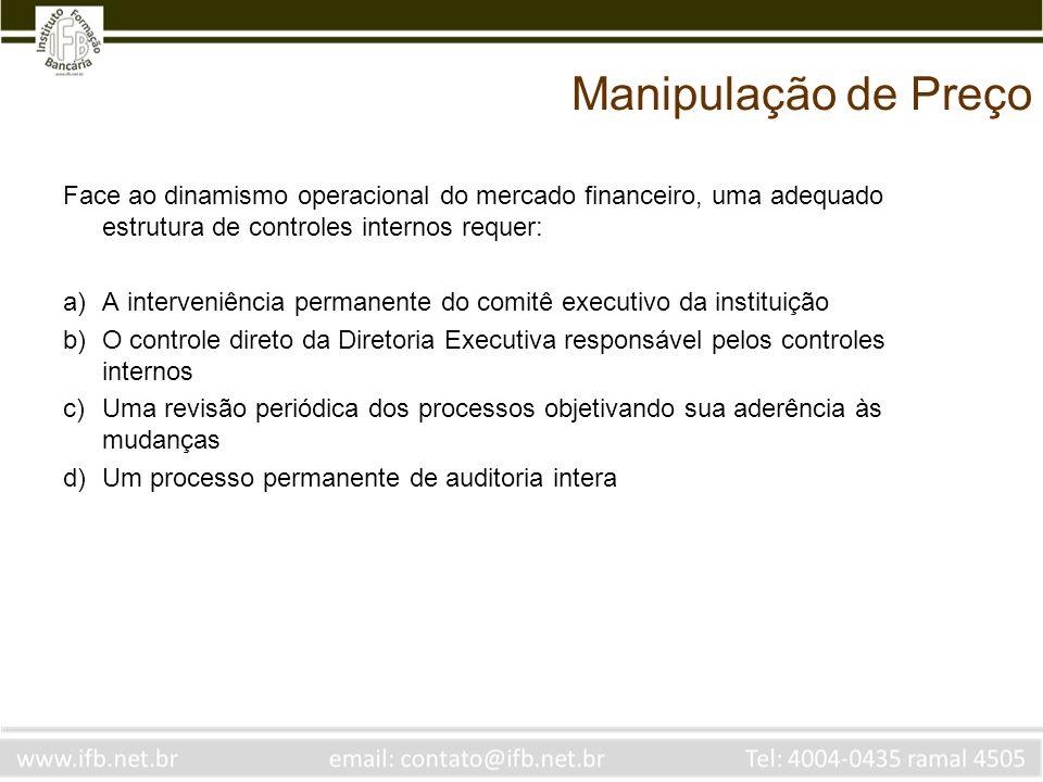 Manipulação de Preço Face ao dinamismo operacional do mercado financeiro, uma adequado estrutura de controles internos requer: a)A interveniência perm