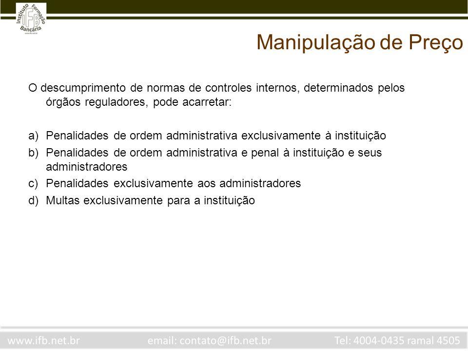 Manipulação de Preço O descumprimento de normas de controles internos, determinados pelos órgãos reguladores, pode acarretar: a)Penalidades de ordem a