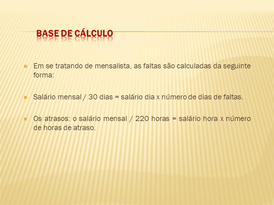 Em se tratando de mensalista, as faltas são calculadas da seguinte forma: Salário mensal / 30 dias = salário dia x número de dias de faltas. Os atraso
