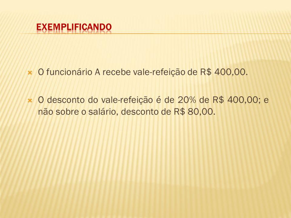 O funcionário A recebe vale-refeição de R$ 400,00. O desconto do vale-refeição é de 20% de R$ 400,00; e não sobre o salário, desconto de R$ 80,00.