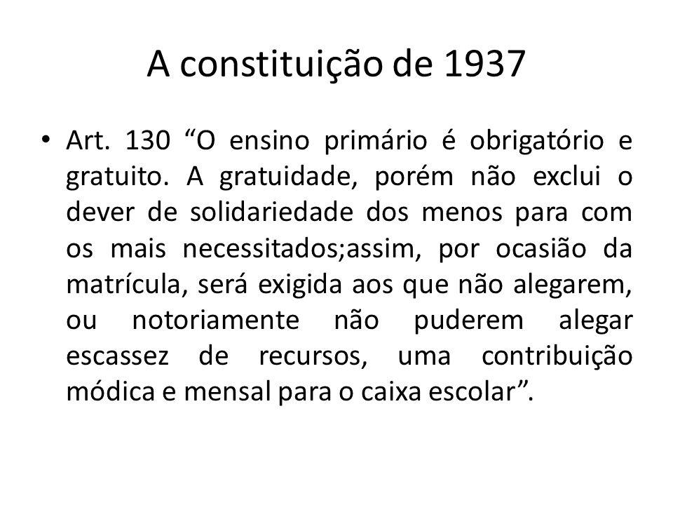A constituição de 1937 Art. 130 O ensino primário é obrigatório e gratuito. A gratuidade, porém não exclui o dever de solidariedade dos menos para com