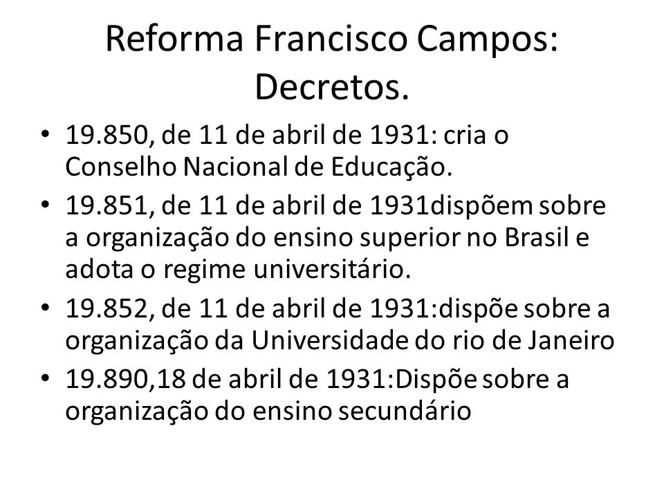 Reforma Francisco Campos: Decretos. 19.850, de 11 de abril de 1931: cria o Conselho Nacional de Educação. 19.851, de 11 de abril de 1931dispõem sobre