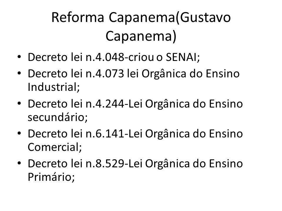 Reforma Capanema(Gustavo Capanema) Decreto lei n.4.048-criou o SENAI; Decreto lei n.4.073 lei Orgânica do Ensino Industrial; Decreto lei n.4.244-Lei O