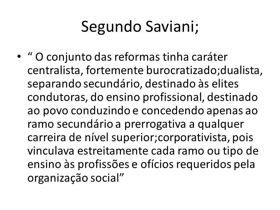 Segundo Saviani; O conjunto das reformas tinha caráter centralista, fortemente burocratizado;dualista, separando secundário, destinado às elites condu