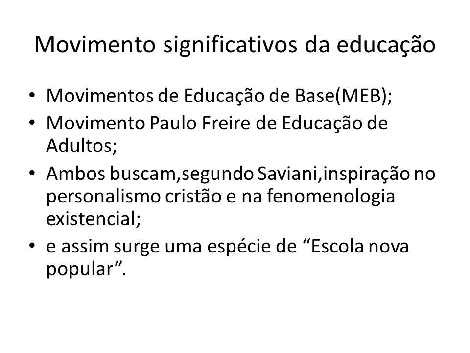 Movimento significativos da educação Movimentos de Educação de Base(MEB); Movimento Paulo Freire de Educação de Adultos; Ambos buscam,segundo Saviani,