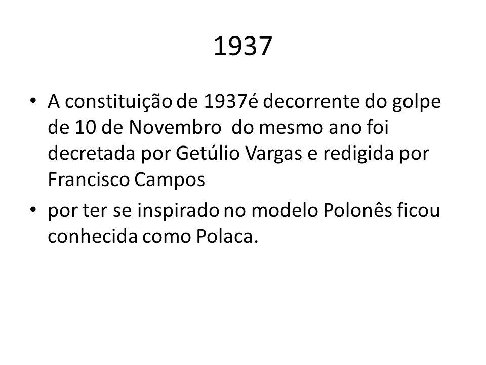 1937 A constituição de 1937é decorrente do golpe de 10 de Novembro do mesmo ano foi decretada por Getúlio Vargas e redigida por Francisco Campos por t