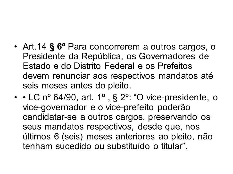 Art.14 § 6º Para concorrerem a outros cargos, o Presidente da República, os Governadores de Estado e do Distrito Federal e os Prefeitos devem renunciar aos respectivos mandatos até seis meses antes do pleito.