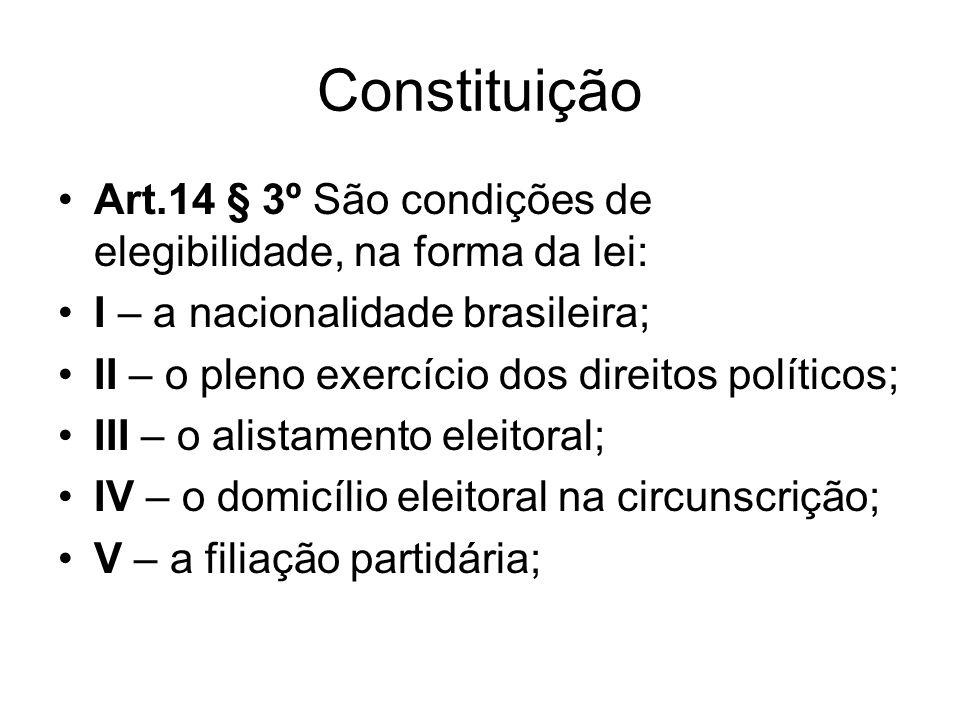Constituição Art.14 § 3º São condições de elegibilidade, na forma da lei: I – a nacionalidade brasileira; II – o pleno exercício dos direitos políticos; III – o alistamento eleitoral; IV – o domicílio eleitoral na circunscrição; V – a filiação partidária;
