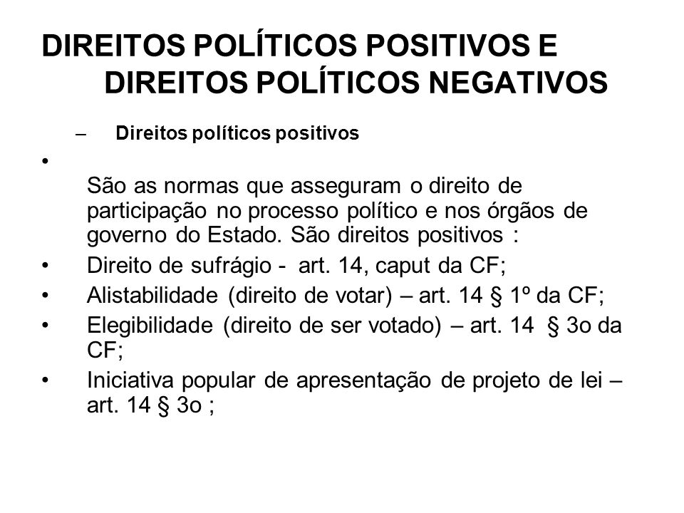 DIREITOS POLÍTICOS POSITIVOS E DIREITOS POLÍTICOS NEGATIVOS –Direitos políticos positivos São as normas que asseguram o direito de participação no processo político e nos órgãos de governo do Estado.