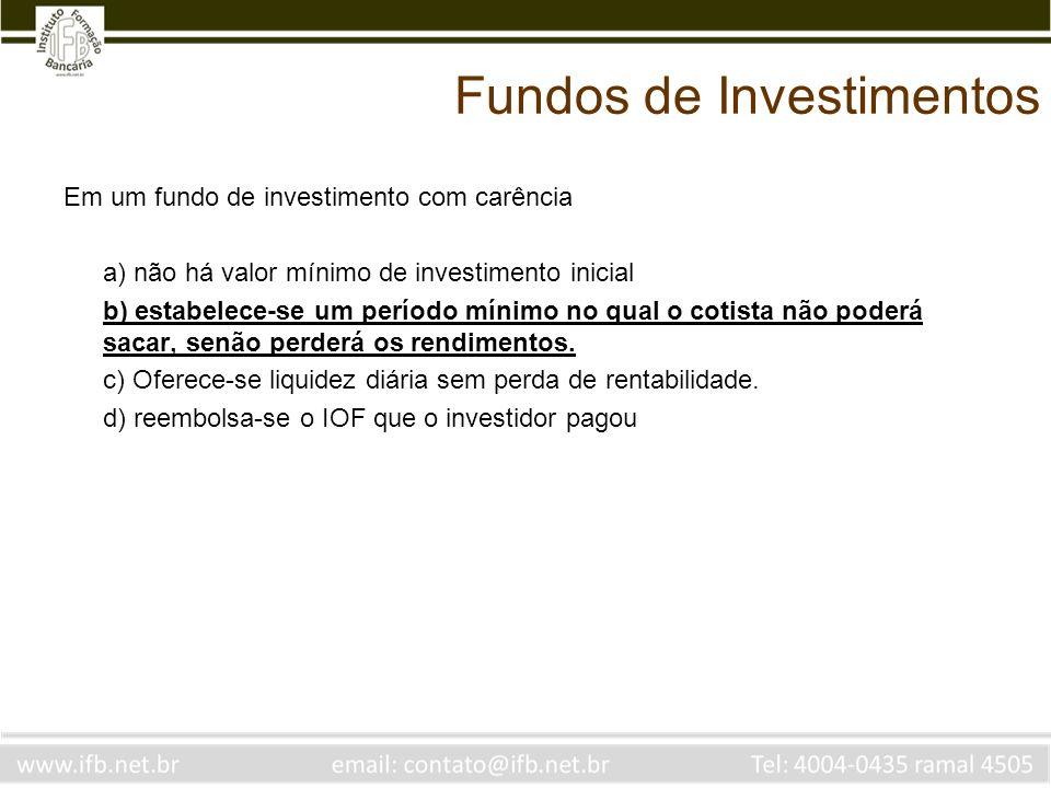 Fundos de Investimentos Em um fundo de investimento com carência a) não há valor mínimo de investimento inicial b) estabelece-se um período mínimo no