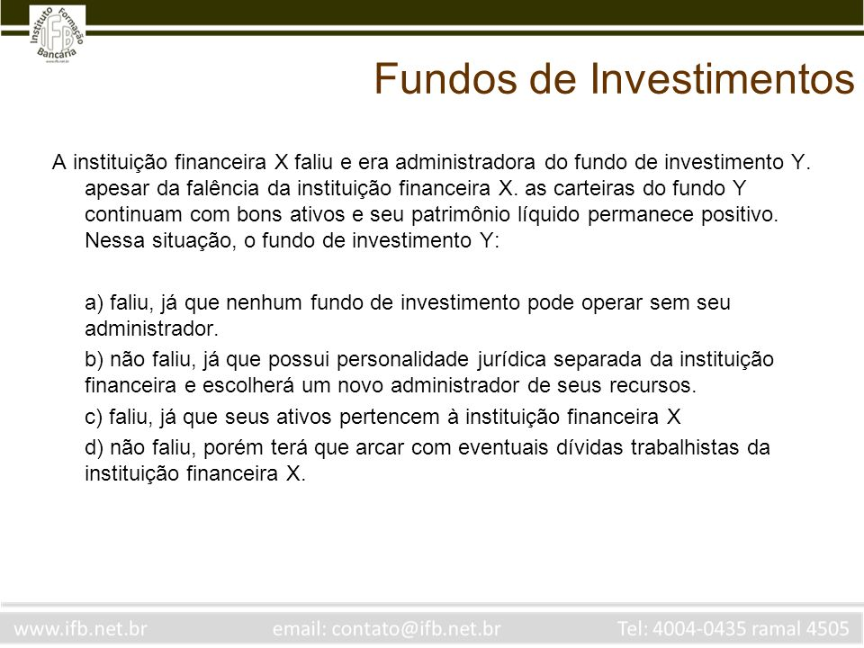 Fundos de Investimentos A instituição financeira X faliu e era administradora do fundo de investimento Y. apesar da falência da instituição financeira