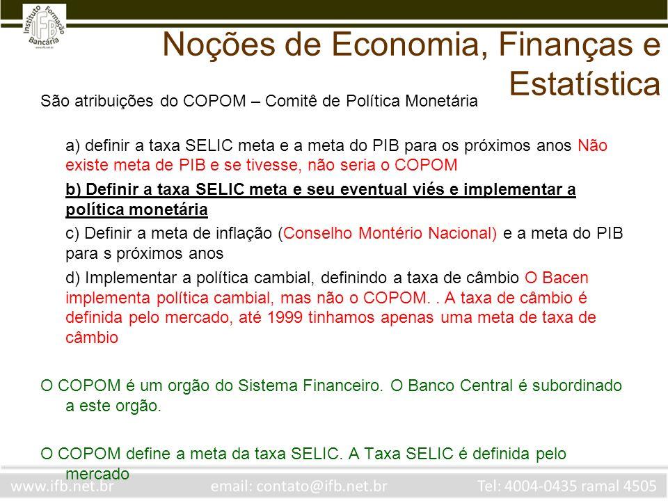 Noções de Economia, Finanças e Estatística São atribuições do COPOM – Comitê de Política Monetária a) definir a taxa SELIC meta e a meta do PIB para o