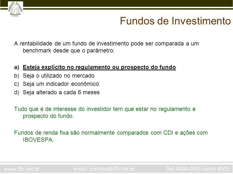 Fundos de Investimento A rentabilidade de um fundo de investimento pode ser comparada a um benchmark desde que o parâmetro: a)Esteja explícito no regu