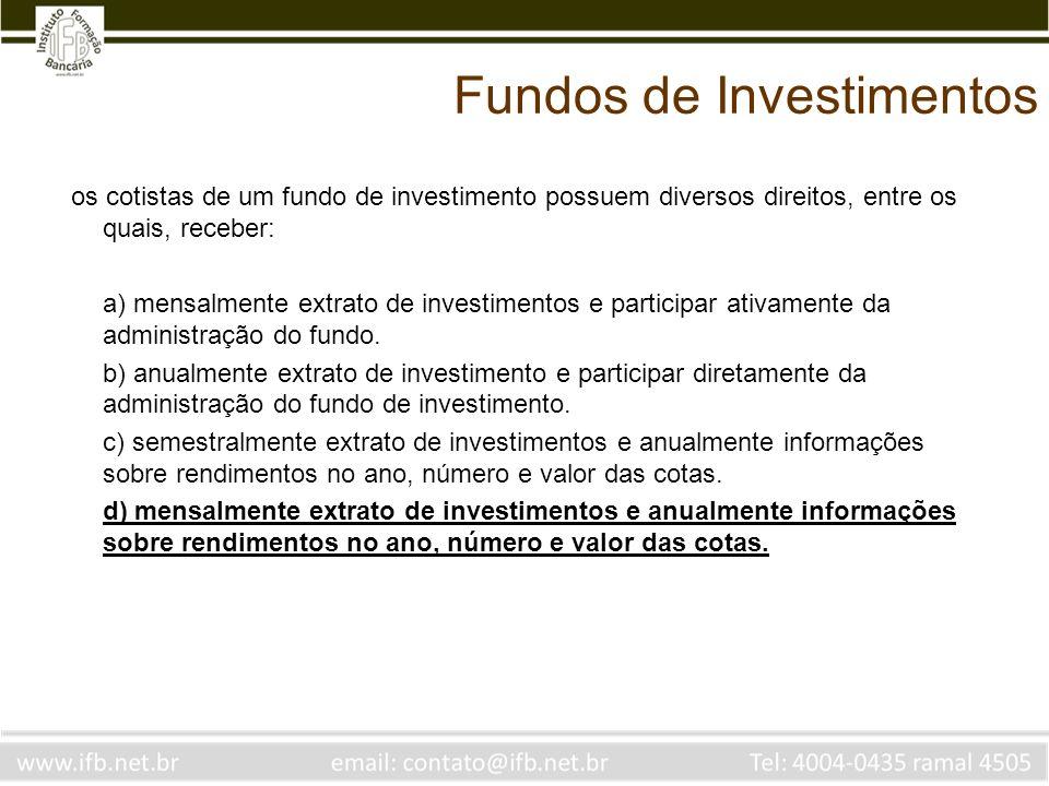 Fundos de Investimentos os cotistas de um fundo de investimento possuem diversos direitos, entre os quais, receber: a) mensalmente extrato de investim