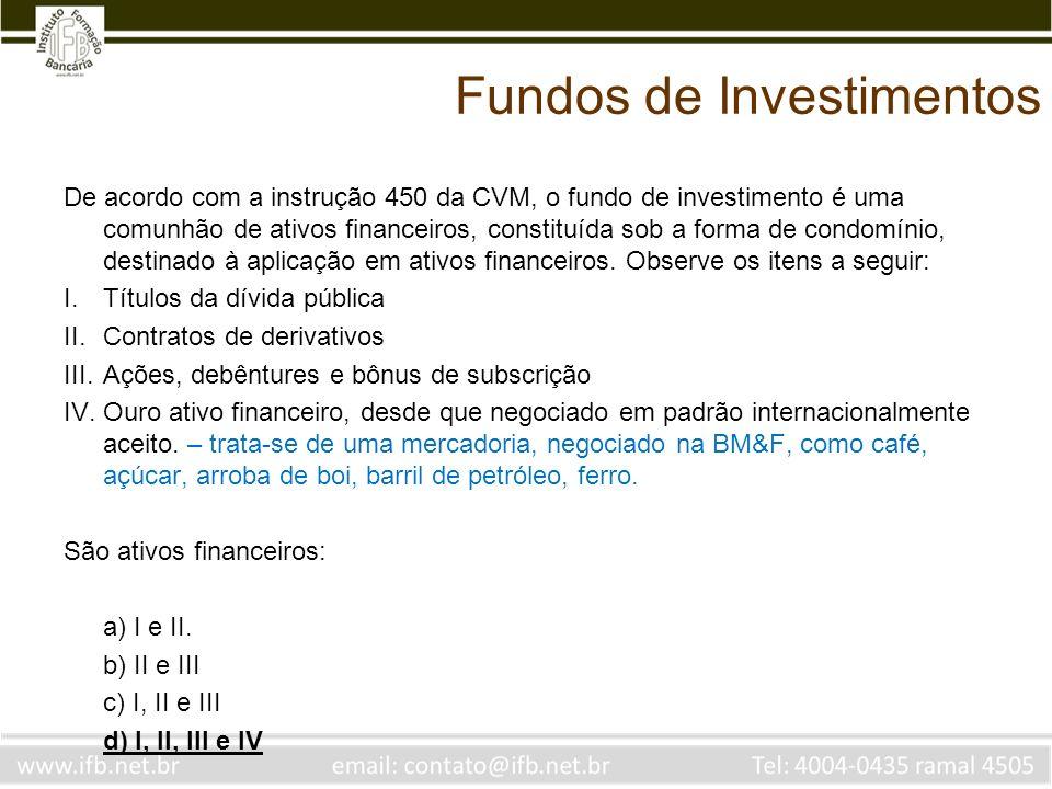 Fundos de Investimentos De acordo com a instrução 450 da CVM, o fundo de investimento é uma comunhão de ativos financeiros, constituída sob a forma de