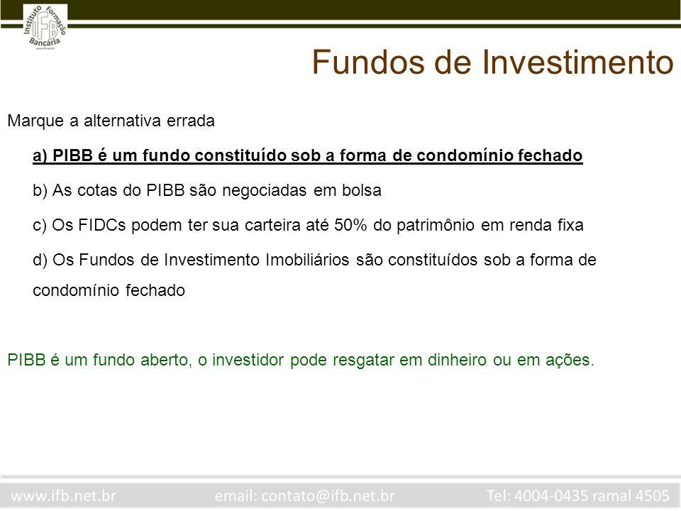 Marque a alternativa errada a) PIBB é um fundo constituído sob a forma de condomínio fechado b) As cotas do PIBB são negociadas em bolsa c) Os FIDCs p