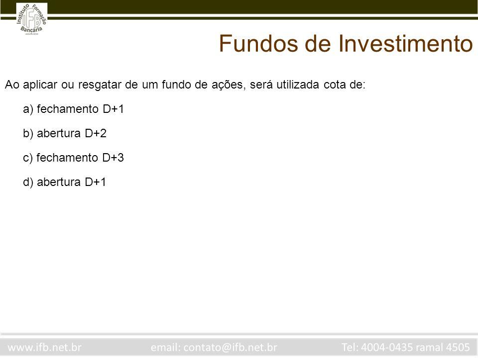 Ao aplicar ou resgatar de um fundo de ações, será utilizada cota de: a) fechamento D+1 b) abertura D+2 c) fechamento D+3 d) abertura D+1 Fundos de Inv