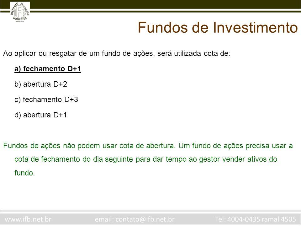 Ao aplicar ou resgatar de um fundo de ações, será utilizada cota de: a) fechamento D+1 b) abertura D+2 c) fechamento D+3 d) abertura D+1 Fundos de açõ