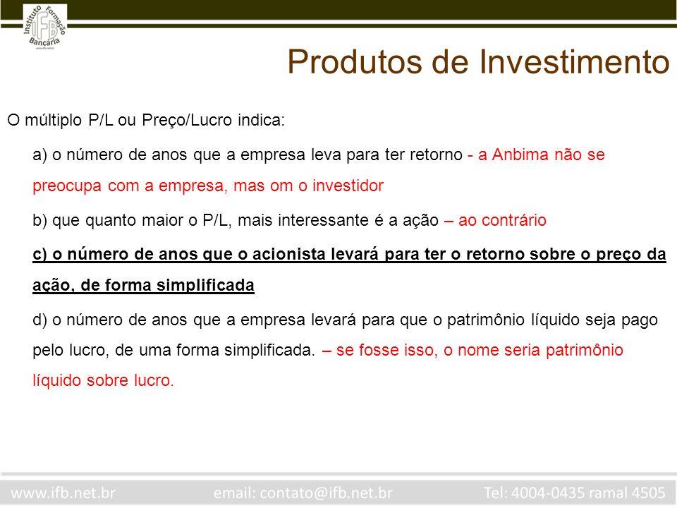 O múltiplo P/L ou Preço/Lucro indica: a) o número de anos que a empresa leva para ter retorno - a Anbima não se preocupa com a empresa, mas om o inves