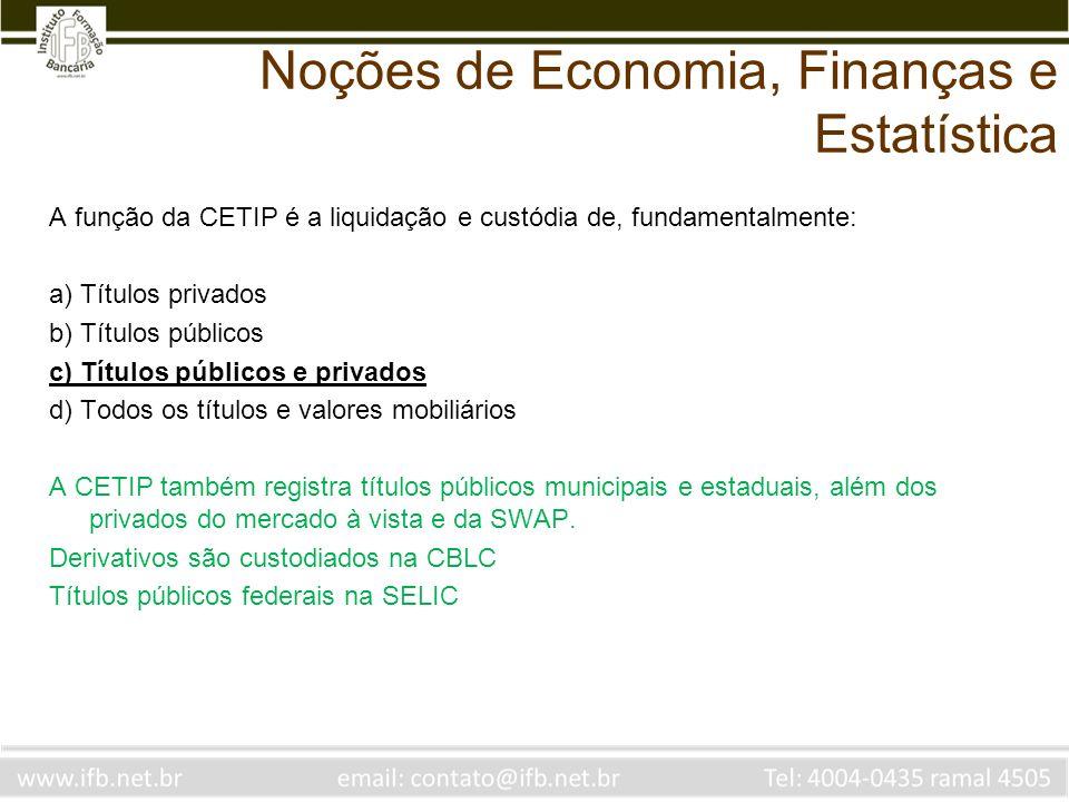 Noções de Economia, Finanças e Estatística A função da CETIP é a liquidação e custódia de, fundamentalmente: a) Títulos privados b) Títulos públicos c