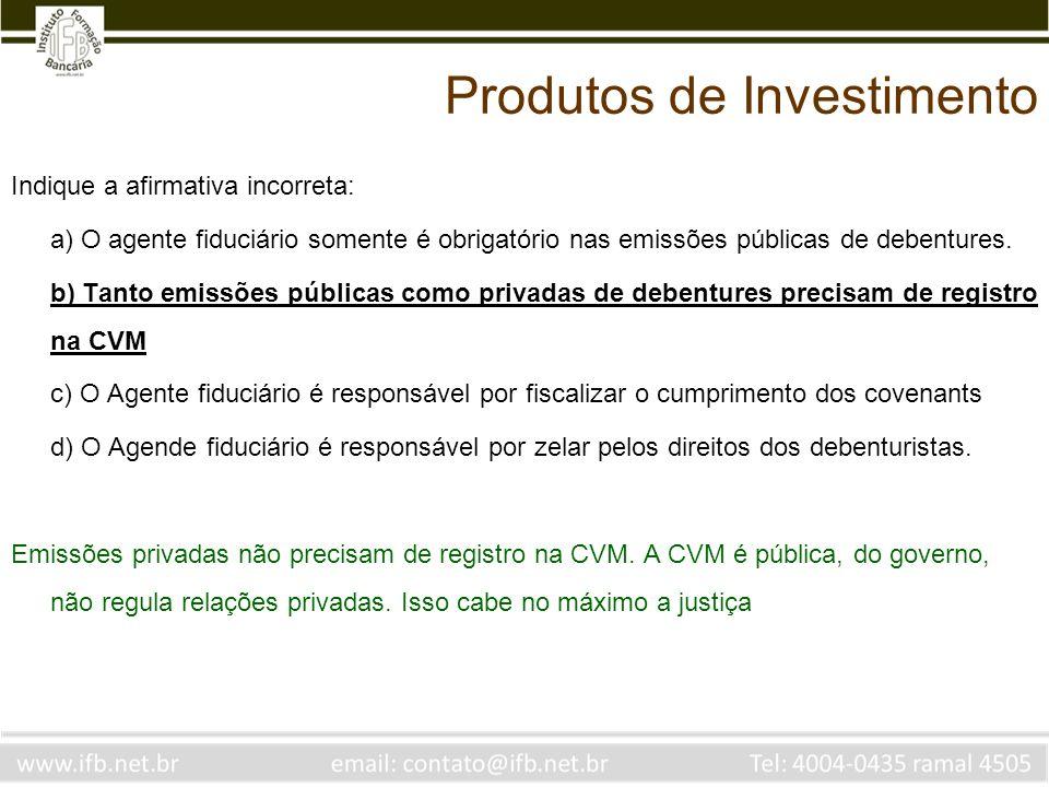 Indique a afirmativa incorreta: a) O agente fiduciário somente é obrigatório nas emissões públicas de debentures. b) Tanto emissões públicas como priv